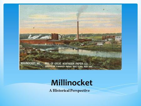 Millinocket A Historical Perspective.  Paper mill construction created Millinocket  Population grew with influx of skilled workers to construct the.