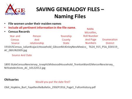 SAVING GENEALOGY FILES – Naming Files File women under their maiden names Include all pertinent information in the file name. Census Records 1910USCensus_JulianKrajacicHousehold_GibsonMcKinleyNewMexico_.