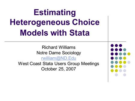 Estimating Heterogeneous Choice Models with Stata Richard Williams Notre Dame Sociology West Coast Stata Users Group Meetings October 25,