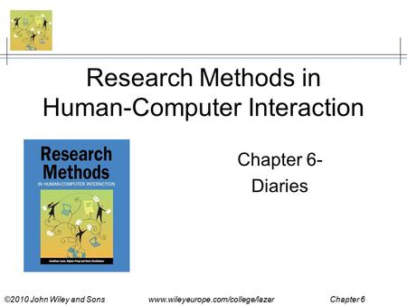 ©2010 John Wiley and Sons www.wileyeurope.com/college/lazar Chapter 6 Research Methods in Human-Computer Interaction Chapter 6- Diaries.