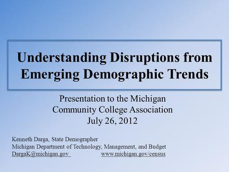 Understanding Disruptions from Emerging Demographic Trends Presentation to the Michigan Community College Association July 26, 2012 Kenneth Darga, State.