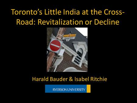 Toronto's Little India at the Cross- Road: Revitalization or Decline Harald Bauder & Isabel Ritchie.