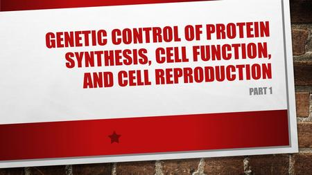 GENETIC CONTROL OF PROTEIN SYNTHESIS, CELL FUNCTION, AND CELL REPRODUCTION PART 1.