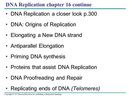 Copyright © 2005 Pearson Education, Inc. publishing as Benjamin Cummings DNA Replication chapter 16 continue DNA Replication a closer look p.300 DNA: Origins.