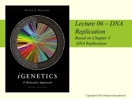 Lecture 06 – DNA Replication Based on Chapter 3 DNA Replication Copyright © 2010 Pearson Education Inc.