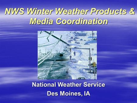 NWS Winter Weather Products & Media Coordination NWS Winter Weather Products & Media Coordination National Weather Service Des Moines, IA.