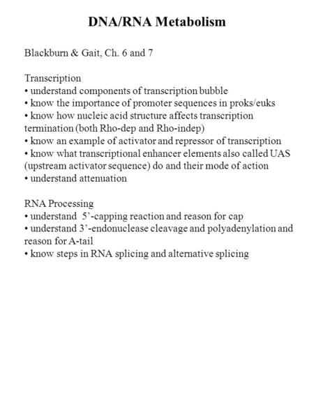 DNA/RNA Metabolism Blackburn & Gait, Ch. 6 and 7 Transcription understand components of transcription bubble know the importance of promoter sequences.