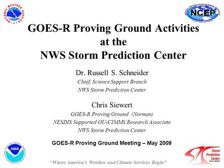 GOES-R Proving Ground Activities at the NWS Storm Prediction Center Dr. Russell S. Schneider Chief, Science Support Branch NWS Storm Prediction Center.