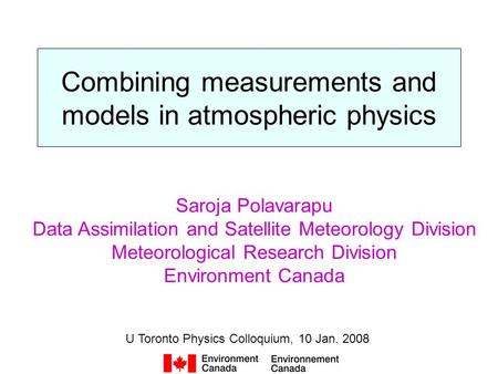 Combining measurements and models in atmospheric physics U Toronto Physics Colloquium, 10 Jan. 2008 Saroja Polavarapu Data Assimilation and Satellite Meteorology.