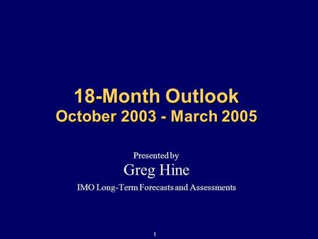 1 18-Month Outlook October 2003 - March 2005 Presented by Greg Hine IMO Long-Term Forecasts and Assessments.