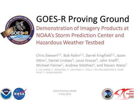 GOES-R Proving Ground GOES-R Proving Ground Demonstration of Imagery Products at NOAA's Storm Prediction Center and Hazardous Weather Testbed Chris Siewert.