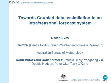 The Centre for Australian Weather and Climate Research A partnership between CSIRO and the Bureau of Meteorology Oscar Alves CAWCR (Centre for Australian.