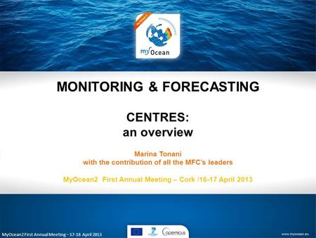 MyOcean2 First Annual Meeting – 17-18 April 2013 MONITORING & FORECASTING CENTRES: an overview Marina Tonani with the contribution of all the MFC's leaders.