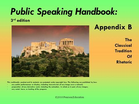 ©2010 Pearson Education Public Speaking Handbook: 3 rd edition Appendix B The Classical Tradition Of Rhetoric This multimedia product and its contents.
