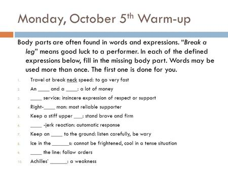 "Monday, October 5 th Warm-up Body parts are often found in words and expressions. ""Break a leg"" means good luck to a performer. In each of the defined."