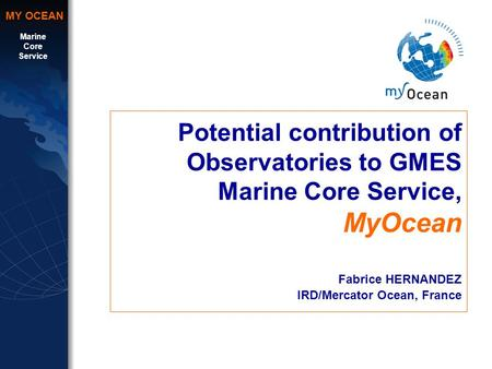 Marine Core Service MY OCEAN Potential contribution of Observatories to GMES Marine Core Service, MyOcean Fabrice HERNANDEZ IRD/Mercator Ocean, France.