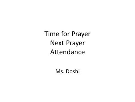 Time for Prayer Next Prayer Attendance Ms. Doshi.
