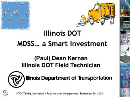 1 NTOC Talking Operations – Road Weather Management – September 30, 2008 Illinois DOT MDSS… a Smart Investment (Paul) Dean Kernan Illinois DOT Field Technician.