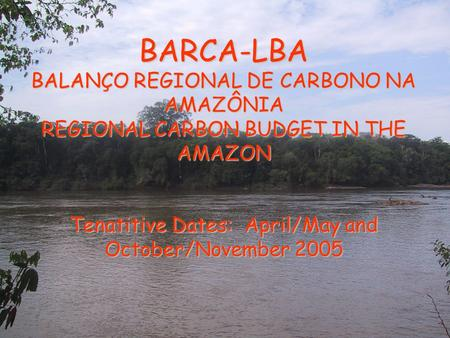 BARCA-LBA BALANÇO REGIONAL DE CARBONO NA AMAZÔNIA REGIONAL CARBON BUDGET IN THE AMAZON Tenatitive Dates: April/May and October/November 2005.