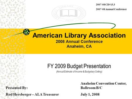 American Library Association 2008 Annual Conference Anaheim, CA FY 2009 Budget Presentation (Annual Estimate of Income & Budgetary Ceiling) Presented By: