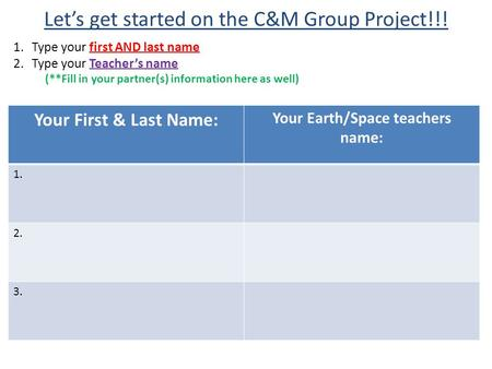 Let's get started on the C&M Group Project!!! 1.Type your first AND last name 2.Type your Teacher's name (**Fill in your partner(s) information here as.