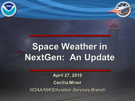 Space Weather in NextGen: An Update April 27, 2010 Cecilia Miner NOAA/NWS/Aviation Services Branch April 27, 2010 Cecilia Miner NOAA/NWS/Aviation Services.