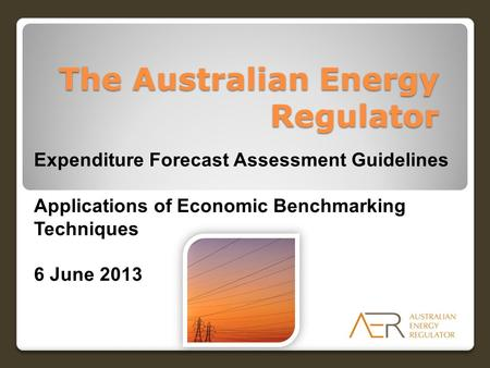 The Australian Energy Regulator Expenditure Forecast Assessment Guidelines Applications of Economic Benchmarking Techniques 6 June 2013.