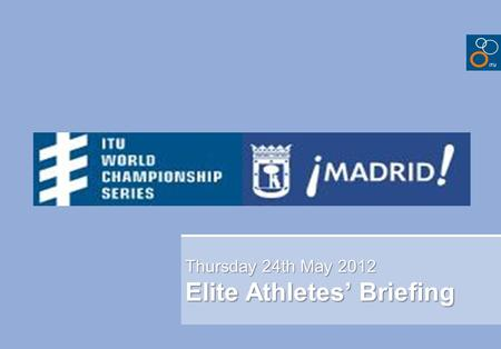 Thursday 24th May 2012 Elite Athletes' Briefing. Briefing agenda Welcome and Introductions Competition Jury Schedules and Timetables Check-in and procedures.