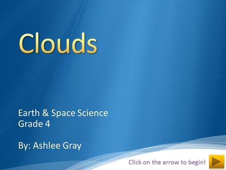 Earth & Space Science Grade 4 By: Ashlee Gray Click on the arrow to begin!