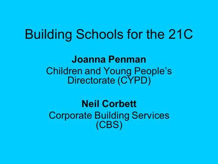 Building Schools for the 21C Joanna Penman Children and Young People's Directorate (CYPD) Neil Corbett Corporate Building Services (CBS)