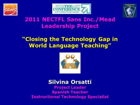 "2011 NECTFL Sans Inc./Mead Leadership Project ""Closing the Technology Gap in World Language Teaching"" Silvina Orsatti Project Leader Spanish Teacher Instructional."