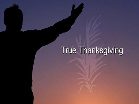 True Thanksgiving. Psalm 100:1-5 A psalm. For giving thanks. Shout for joy to the Lord, all the earth. [2] Worship the Lord with gladness; come before.