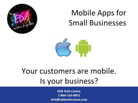 Mobile Apps for Small Businesses Your customers are mobile. Is your business? EDA Tech Comm 1-866-526-0052