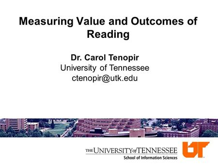 Measuring Value and Outcomes of Reading Dr. Carol Tenopir University of Tennessee