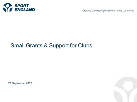 Creating sporting opportunities in every community 21 September 2012 Small Grants & Support for Clubs.