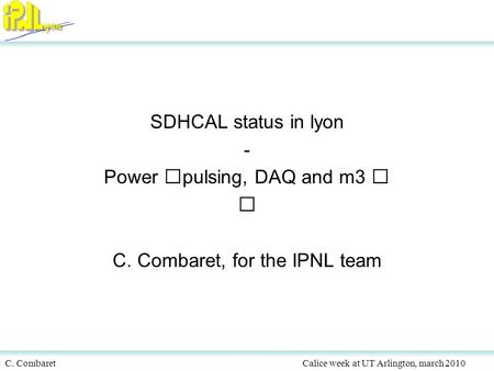 C. CombaretCalice week at UT Arlington, march 2010 SDHCAL status in lyon - Power pulsing, DAQ and m3 C. Combaret, for the IPNL team.