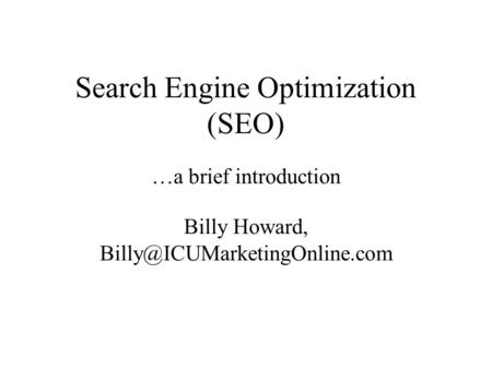 Search Engine Optimization (SEO) …a brief introduction Billy Howard,