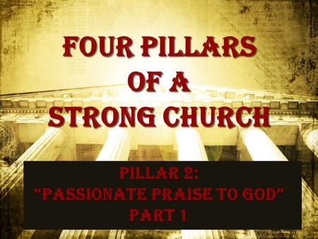 "Four pillars of a strong church Pillar 2: ""Passionate Praise to God"" Part 1."