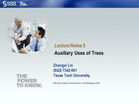 Zhangxi Lin ISQS 7342-001 Texas Tech University Note: Most slides are from Decision Tree Modeling by SAS Lecture Notes 5 Auxiliary Uses of Trees.