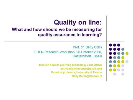 Quality on line: What and how should we be measuring for quality assurance in learning? Prof. dr. Betty Collis EDEN Research Workshop, 26 October 2006,