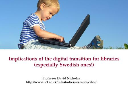 Implications of the digital transition for libraries (especially Swedish ones!) Professor David Nicholas