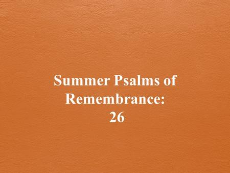 Summer Psalms of Remembrance: 26. Last time: Psalm 25 What we can count on when we fail.