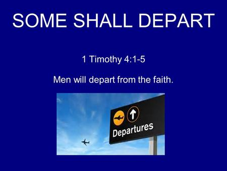 SOME SHALL DEPART 1 Timothy 4:1-5 Men will depart from the faith.