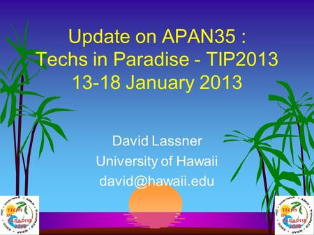 Update on APAN35 : Techs in Paradise - TIP2013 13-18 January 2013 David Lassner University of Hawaii