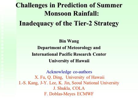 Challenges in Prediction of Summer Monsoon Rainfall: Inadequacy of the Tier-2 Strategy Bin Wang Department of Meteorology and International Pacific Research.
