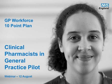 Www.england.nhs.uk GP Workforce 10 Point Plan Clinical Pharmacists in General Practice Pilot Webinar – 12 August.