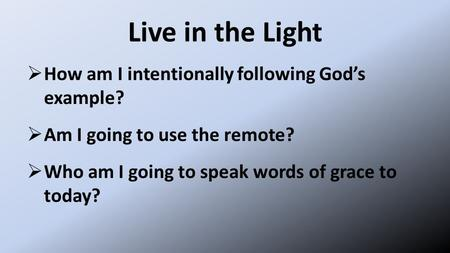 Live in the Light  How am I intentionally following God's example?  Am I going to use the remote?  Who am I going to speak words of grace to today?