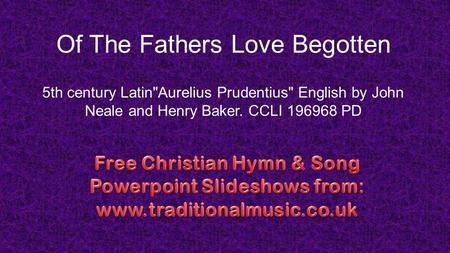 Of The Fathers Love Begotten 5th century LatinAurelius Prudentius English by John Neale and Henry Baker. CCLI 196968 PD.