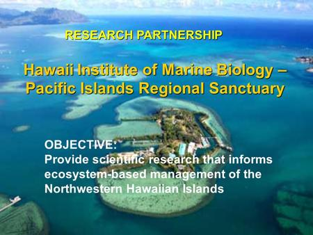 Hawaii Institute of Marine Biology – Pacific Islands Regional Sanctuary RESEARCH PARTNERSHIP OBJECTIVE: Provide scientific research that informs ecosystem-based.