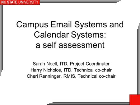 NC STATE UNIVERSITY Campus Email Systems and Calendar Systems: a self assessment Sarah Noell, ITD, Project Coordinator Harry Nicholos, ITD, Technical co-chair.